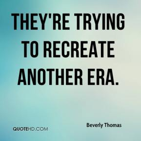 Beverly Thomas - They're trying to recreate another era.