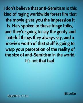 Bill Adler - I don't believe that anti-Semitism is this kind of raging worldwide forest fire that the movie gives you the impression it is. He's spoken to these fringe folks, and they're going to say the goofy and hateful things they always say, and a movie's worth of that stuff is going to warp your perception of the reality of the size of anti-Semitism in the world. It's not that bad.