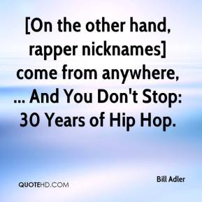 Bill Adler - [On the other hand, rapper nicknames] come from anywhere, ... And You Don't Stop: 30 Years of Hip Hop.