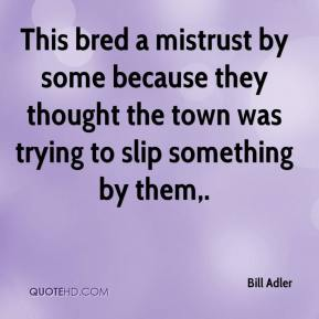 Bill Adler - This bred a mistrust by some because they thought the town was trying to slip something by them.