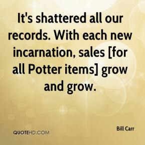 Bill Carr - It's shattered all our records. With each new incarnation, sales [for all Potter items] grow and grow.
