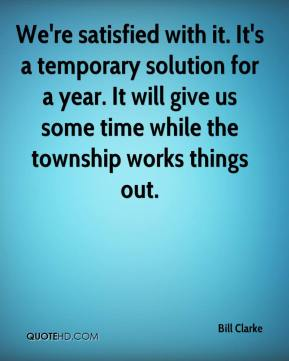 Bill Clarke - We're satisfied with it. It's a temporary solution for a year. It will give us some time while the township works things out.