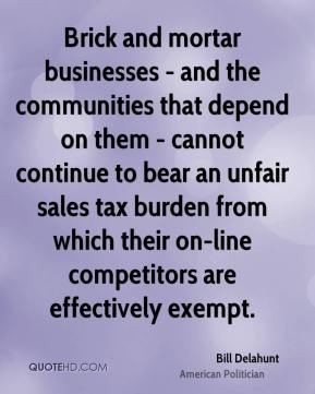 Bill Delahunt - Brick and mortar businesses - and the communities that depend on them - cannot continue to bear an unfair sales tax burden from which their on-line competitors are effectively exempt.