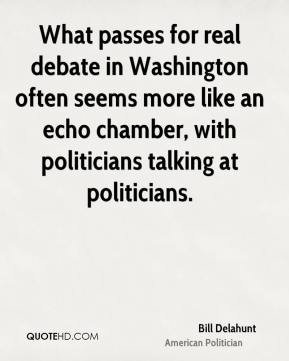 Bill Delahunt - What passes for real debate in Washington often seems more like an echo chamber, with politicians talking at politicians.