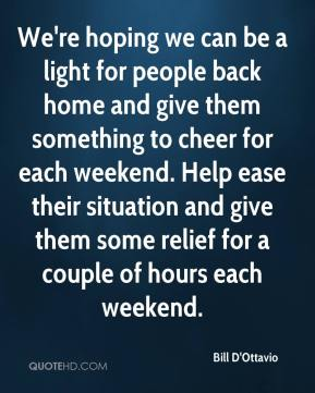 Bill D'Ottavio - We're hoping we can be a light for people back home and give them something to cheer for each weekend. Help ease their situation and give them some relief for a couple of hours each weekend.