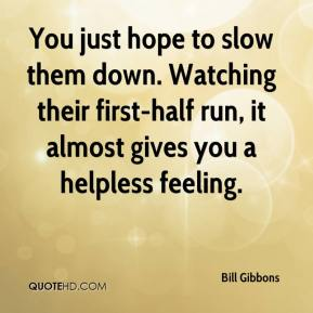 Bill Gibbons - You just hope to slow them down. Watching their first-half run, it almost gives you a helpless feeling.