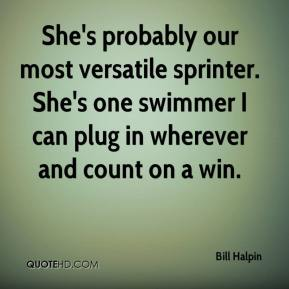 Bill Halpin - She's probably our most versatile sprinter. She's one swimmer I can plug in wherever and count on a win.
