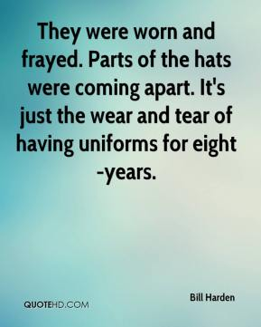 Bill Harden - They were worn and frayed. Parts of the hats were coming apart. It's just the wear and tear of having uniforms for eight-years.