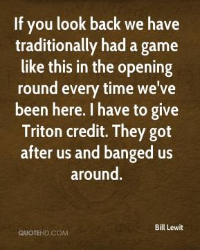Bill Lewit - If you look back we have traditionally had a game like this in the opening round every time we've been here. I have to give Triton credit. They got after us and banged us around.