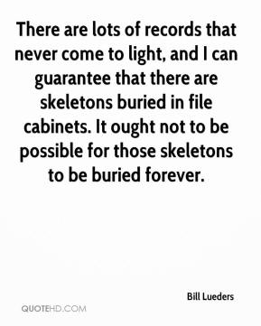 Bill Lueders - There are lots of records that never come to light, and I can guarantee that there are skeletons buried in file cabinets. It ought not to be possible for those skeletons to be buried forever.