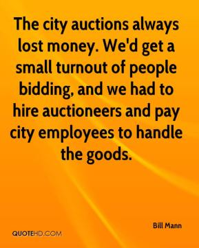 Bill Mann - The city auctions always lost money. We'd get a small turnout of people bidding, and we had to hire auctioneers and pay city employees to handle the goods.