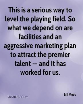 This is a serious way to level the playing field. So what we depend on are facilities and an aggressive marketing plan to attract the premier talent -- and it has worked for us.