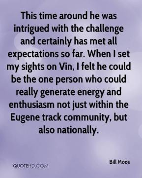 Bill Moos - This time around he was intrigued with the challenge and certainly has met all expectations so far. When I set my sights on Vin, I felt he could be the one person who could really generate energy and enthusiasm not just within the Eugene track community, but also nationally.