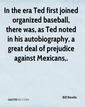Bill Nowlin - In the era Ted first joined organized baseball, there was, as Ted noted in his autobiography, a great deal of prejudice against Mexicans.