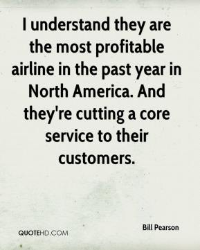 Bill Pearson - I understand they are the most profitable airline in the past year in North America. And they're cutting a core service to their customers.
