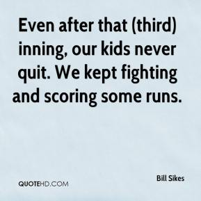 Bill Sikes - Even after that (third) inning, our kids never quit. We kept fighting and scoring some runs.