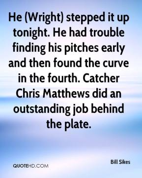 Bill Sikes - He (Wright) stepped it up tonight. He had trouble finding his pitches early and then found the curve in the fourth. Catcher Chris Matthews did an outstanding job behind the plate.