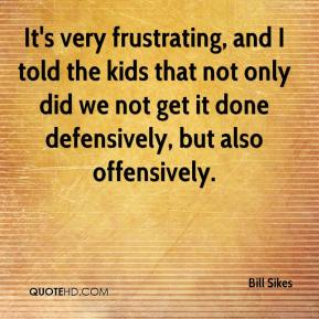 Bill Sikes - It's very frustrating, and I told the kids that not only did we not get it done defensively, but also offensively.