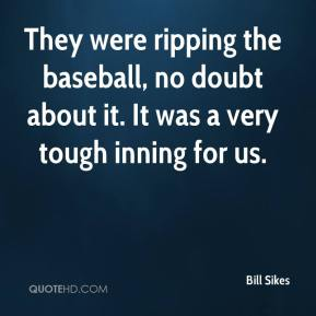 Bill Sikes - They were ripping the baseball, no doubt about it. It was a very tough inning for us.