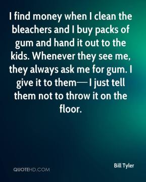 I find money when I clean the bleachers and I buy packs of gum and hand it out to the kids. Whenever they see me, they always ask me for gum. I give it to them—I just tell them not to throw it on the floor.