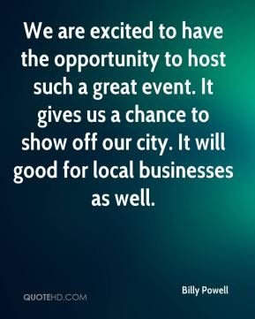 We are excited to have the opportunity to host such a great event. It gives us a chance to show off our city. It will good for local businesses as well.