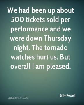 We had been up about 500 tickets sold per performance and we were down Thursday night. The tornado watches hurt us. But overall I am pleased.