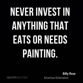 Billy Rose - Never invest in anything that eats or needs painting.