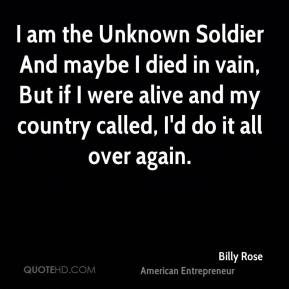 Billy Rose - I am the Unknown Soldier And maybe I died in vain, But if I were alive and my country called, I'd do it all over again.