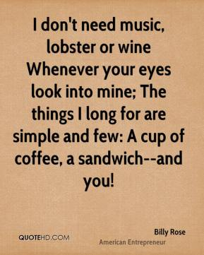 Billy Rose - I don't need music, lobster or wine Whenever your eyes look into mine; The things I long for are simple and few: A cup of coffee, a sandwich--and you!