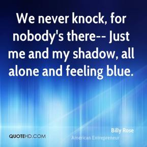We never knock, for nobody's there-- Just me and my shadow, all alone and feeling blue.
