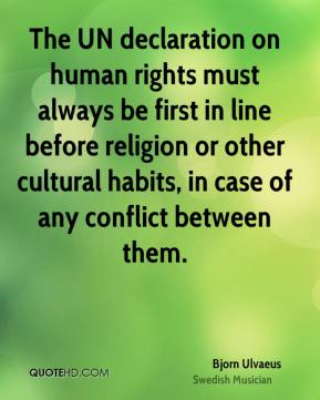 Bjorn Ulvaeus - The UN declaration on human rights must always be first in line before religion or other cultural habits, in case of any conflict between them.