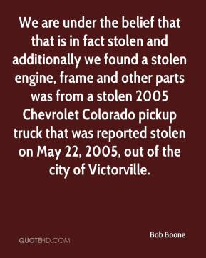 Bob Boone - We are under the belief that that is in fact stolen and additionally we found a stolen engine, frame and other parts was from a stolen 2005 Chevrolet Colorado pickup truck that was reported stolen on May 22, 2005, out of the city of Victorville.