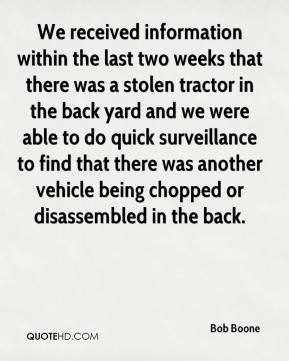 We received information within the last two weeks that there was a stolen tractor in the back yard and we were able to do quick surveillance to find that there was another vehicle being chopped or disassembled in the back.