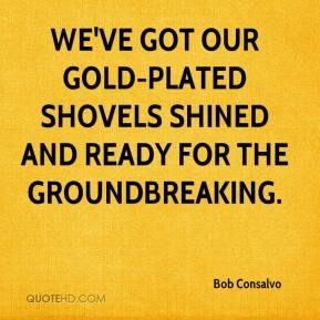 Bob Consalvo - We've got our gold-plated shovels shined and ready for the groundbreaking.