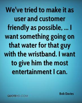 Bob Davies - We've tried to make it as user and customer friendly as possible, ... I want something going on that water for that guy with the wristband. I want to give him the most entertainment I can.