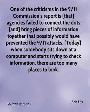 Bob Fox - One of the criticisms in the 9/11 Commission's report is [that] agencies failed to connect the dots [and] bring pieces of information together that possibly would have prevented the 9/11 attacks. [Today] when somebody sits down at a computer and starts trying to check information, there are too many places to look.