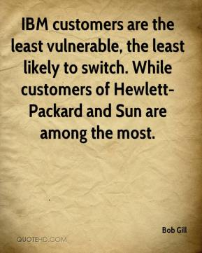 Bob Gill - IBM customers are the least vulnerable, the least likely to switch. While customers of Hewlett-Packard and Sun are among the most.