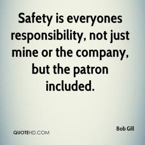 Safety is everyones responsibility, not just mine or the company, but the patron included.