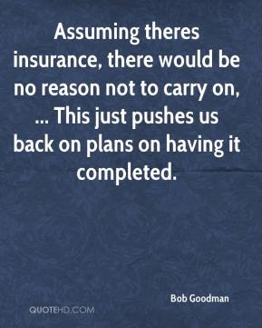 Bob Goodman - Assuming theres insurance, there would be no reason not to carry on, ... This just pushes us back on plans on having it completed.