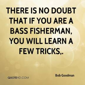 Bob Goodman - There is no doubt that if you are a bass fisherman, you will learn a few tricks.