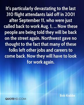 Bob Krabbe - It's particularly devastating to the last 310 flight attendants laid off in 2001 after September 11, who were just called back to work Aug. 1, ... Now these people are being told they will be back on the street again. Northwest gave no thought to the fact that many of these folks left other jobs and careers to come back. Now they will have to look for work again.