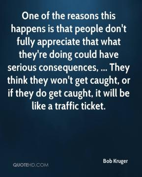 One of the reasons this happens is that people don't fully appreciate that what they're doing could have serious consequences, ... They think they won't get caught, or if they do get caught, it will be like a traffic ticket.