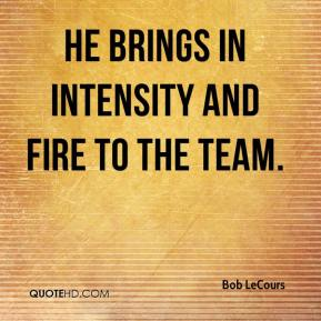 Bob LeCours - He brings in intensity and fire to the team.