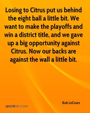 Bob LeCours - Losing to Citrus put us behind the eight ball a little bit. We want to make the playoffs and win a district title, and we gave up a big opportunity against Citrus. Now our backs are against the wall a little bit.
