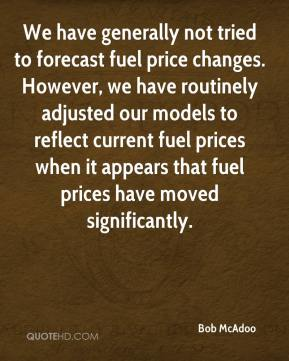 Bob McAdoo - We have generally not tried to forecast fuel price changes. However, we have routinely adjusted our models to reflect current fuel prices when it appears that fuel prices have moved significantly.