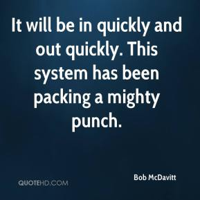 Bob McDavitt - It will be in quickly and out quickly. This system has been packing a mighty punch.