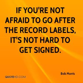 Bob Morris - If you're not afraid to go after the record labels, it's not hard to get signed.