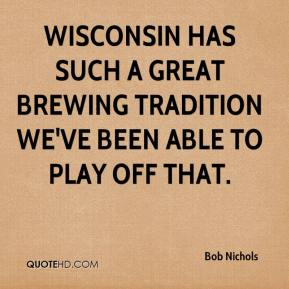 Bob Nichols - Wisconsin has such a great brewing tradition we've been able to play off that.