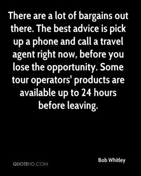 Bob Whitley - There are a lot of bargains out there. The best advice is pick up a phone and call a travel agent right now, before you lose the opportunity. Some tour operators' products are available up to 24 hours before leaving.