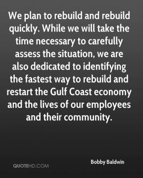 Bobby Baldwin - We plan to rebuild and rebuild quickly. While we will take the time necessary to carefully assess the situation, we are also dedicated to identifying the fastest way to rebuild and restart the Gulf Coast economy and the lives of our employees and their community.